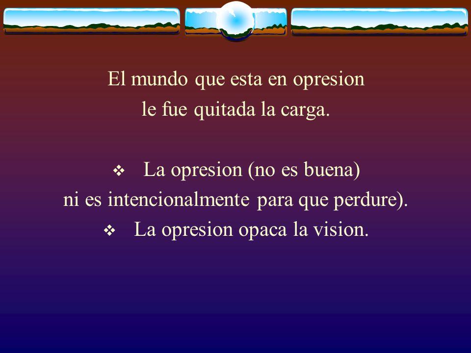 El mundo que esta en opresion le fue quitada la carga. La opresion (no es buena) ni es intencionalmente para que perdure). La opresion opaca la vision