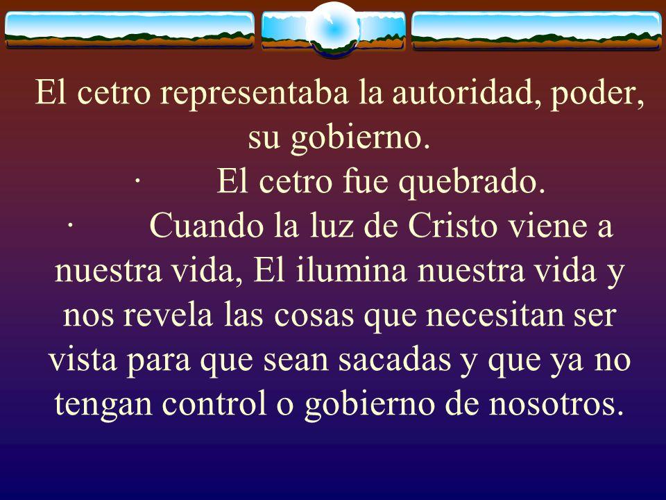 El cetro representaba la autoridad, poder, su gobierno. · El cetro fue quebrado. · Cuando la luz de Cristo viene a nuestra vida, El ilumina nuestra vi