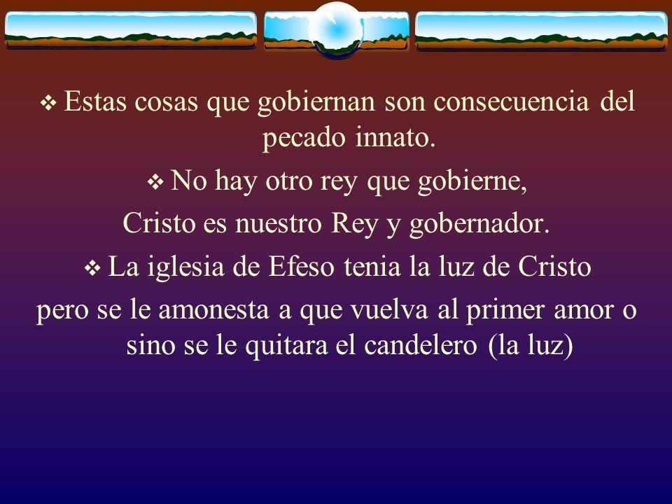 Estas cosas que gobiernan son consecuencia del pecado innato. No hay otro rey que gobierne, Cristo es nuestro Rey y gobernador. La iglesia de Efeso te