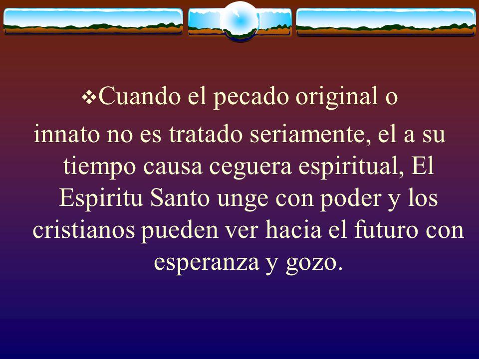 Cuando el pecado original o innato no es tratado seriamente, el a su tiempo causa ceguera espiritual, El Espiritu Santo unge con poder y los cristiano