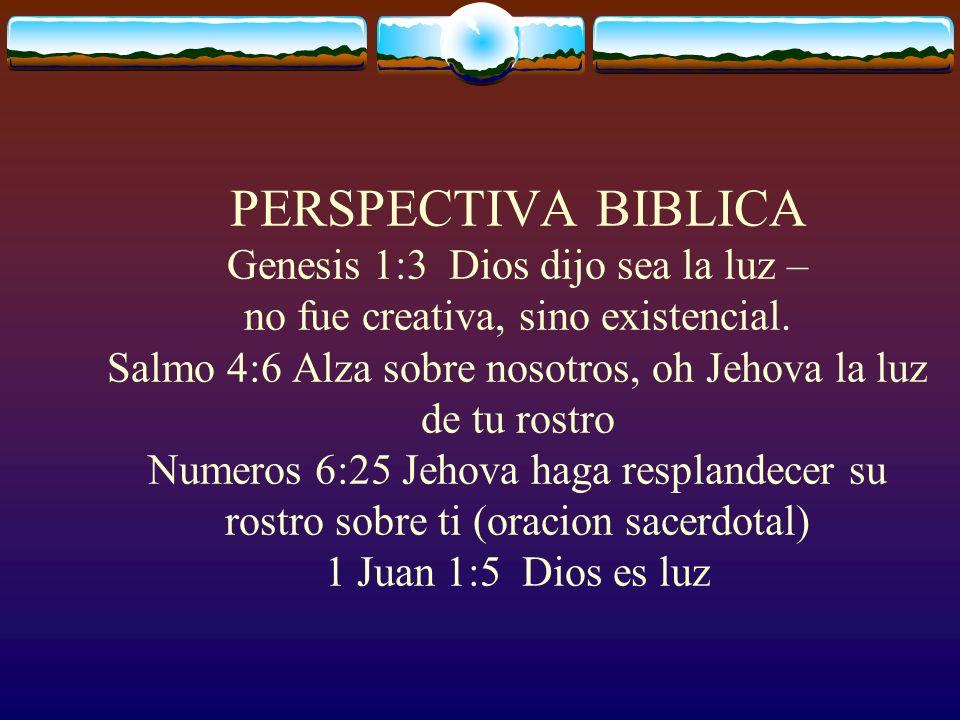 PERSPECTIVA BIBLICA Genesis 1:3 Dios dijo sea la luz – no fue creativa, sino existencial. Salmo 4:6 Alza sobre nosotros, oh Jehova la luz de tu rostro