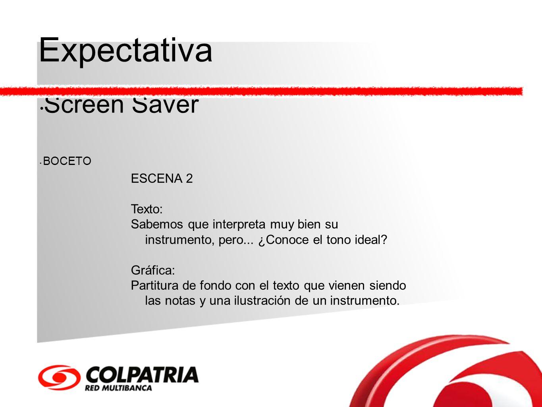 Expectativa Screen Saver BOCETO ESCENA 2 Texto: Sabemos que interpreta muy bien su instrumento, pero... ¿Conoce el tono ideal? Gráfica: Partitura de f