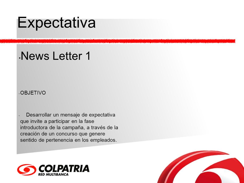 Expectativa News Letter 1 OBJETIVO Desarrollar un mensaje de expectativa que invite a participar en la fase introductora de la campaña, a través de la