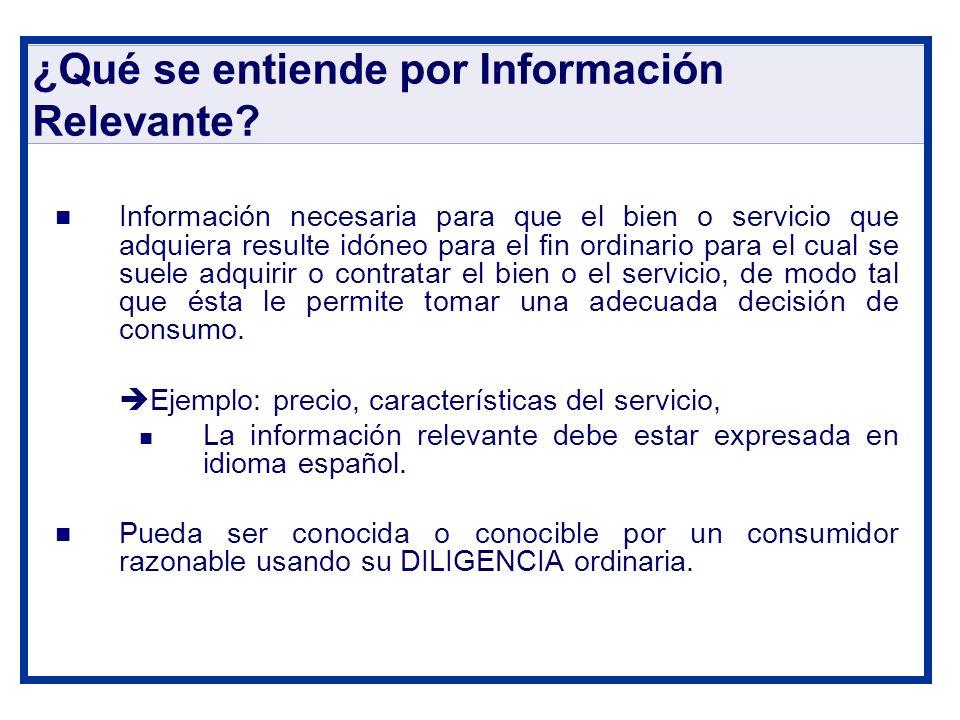 ¿Qué se entiende por Información Relevante? Información necesaria para que el bien o servicio que adquiera resulte idóneo para el fin ordinario para e