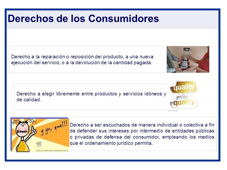 Derechos de los Consumidores Derecho a la reparación o reposición del producto, a una nueva ejecución del servicio, o a la devolución de la cantidad p