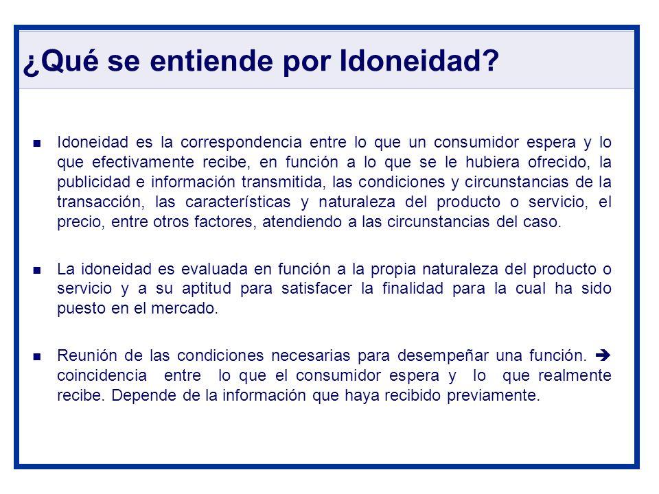 ¿Qué se entiende por Idoneidad? Idoneidad es la correspondencia entre lo que un consumidor espera y lo que efectivamente recibe, en función a lo que s