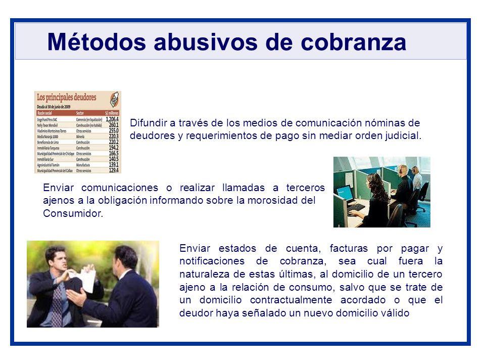 Métodos abusivos de cobranza Enviar comunicaciones o realizar llamadas a terceros ajenos a la obligación informando sobre la morosidad del Consumidor.