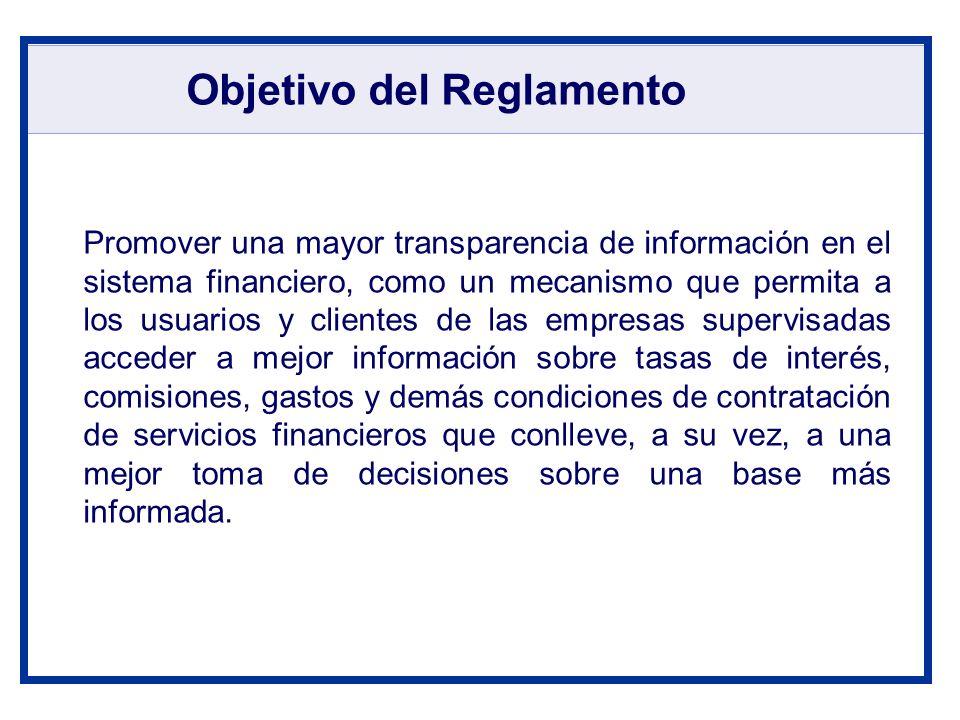 Objetivo del Reglamento Promover una mayor transparencia de información en el sistema financiero, como un mecanismo que permita a los usuarios y clien