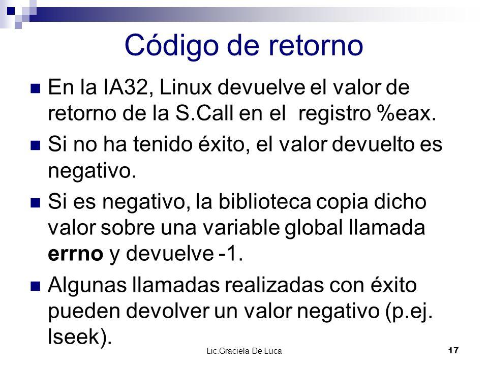 Lic.Graciela De Luca 17 Código de retorno En la IA32, Linux devuelve el valor de retorno de la S.Call en el registro %eax. Si no ha tenido éxito, el v