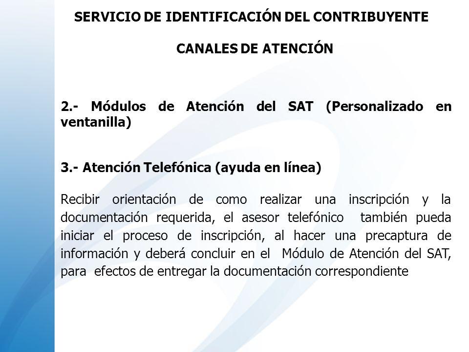 2.- Módulos de Atención del SAT (Personalizado en ventanilla) 3.- Atención Telefónica (ayuda en línea) Recibir orientación de como realizar una inscri
