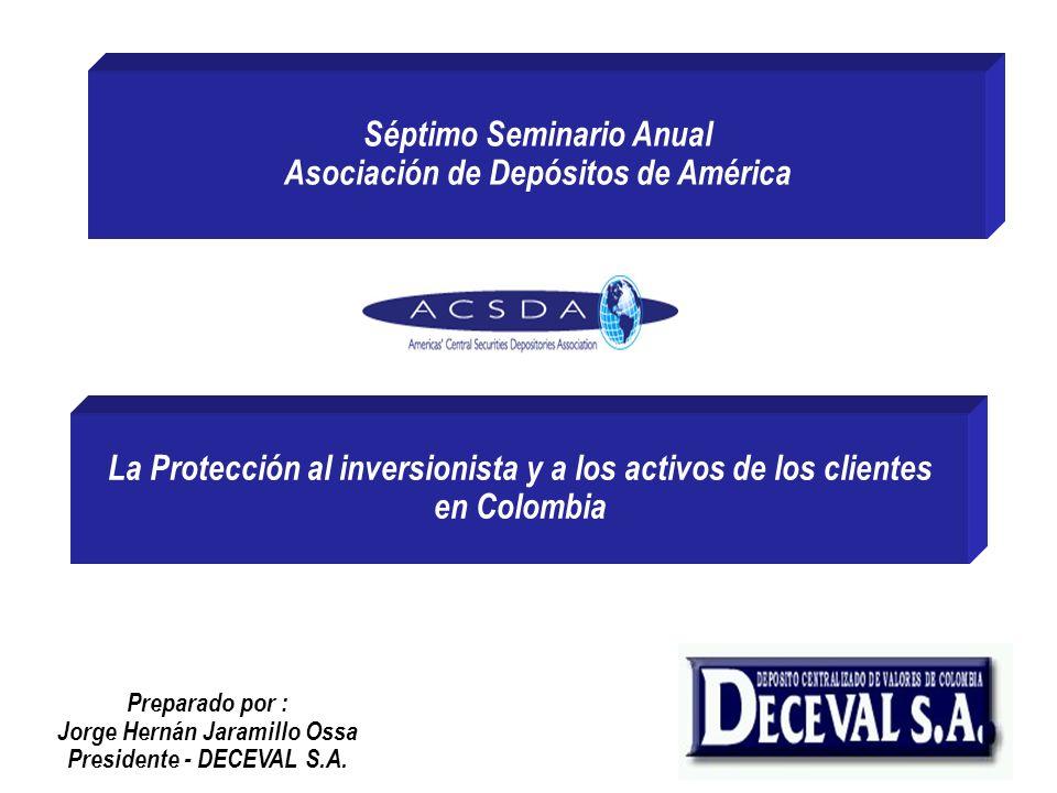 La Protección al inversionista y a los activos de los clientes en Colombia Séptimo Seminario Anual Asociación de Depósitos de América Preparado por :