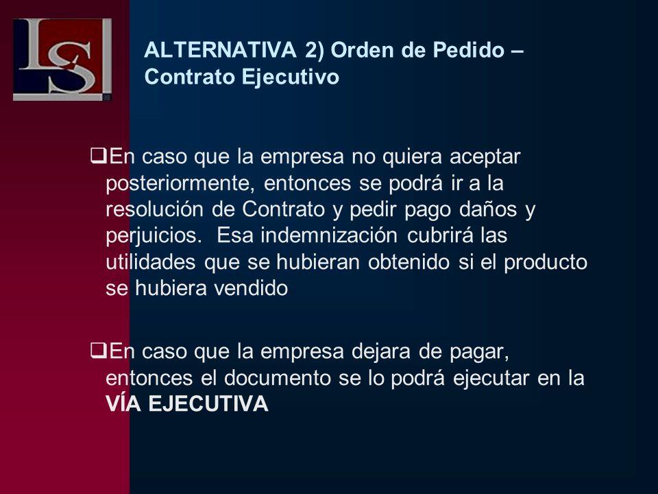 ALTERNATIVA 2) Orden de Pedido – Contrato Ejecutivo En caso que la empresa no quiera aceptar posteriormente, entonces se podrá ir a la resolución de C