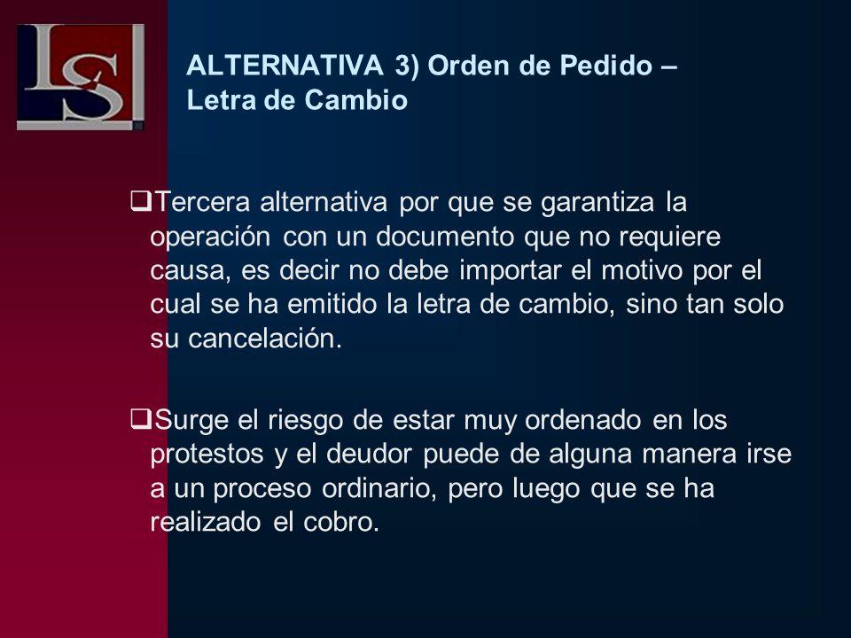 ALTERNATIVA 3) Orden de Pedido – Letra de Cambio Tercera alternativa por que se garantiza la operación con un documento que no requiere causa, es deci