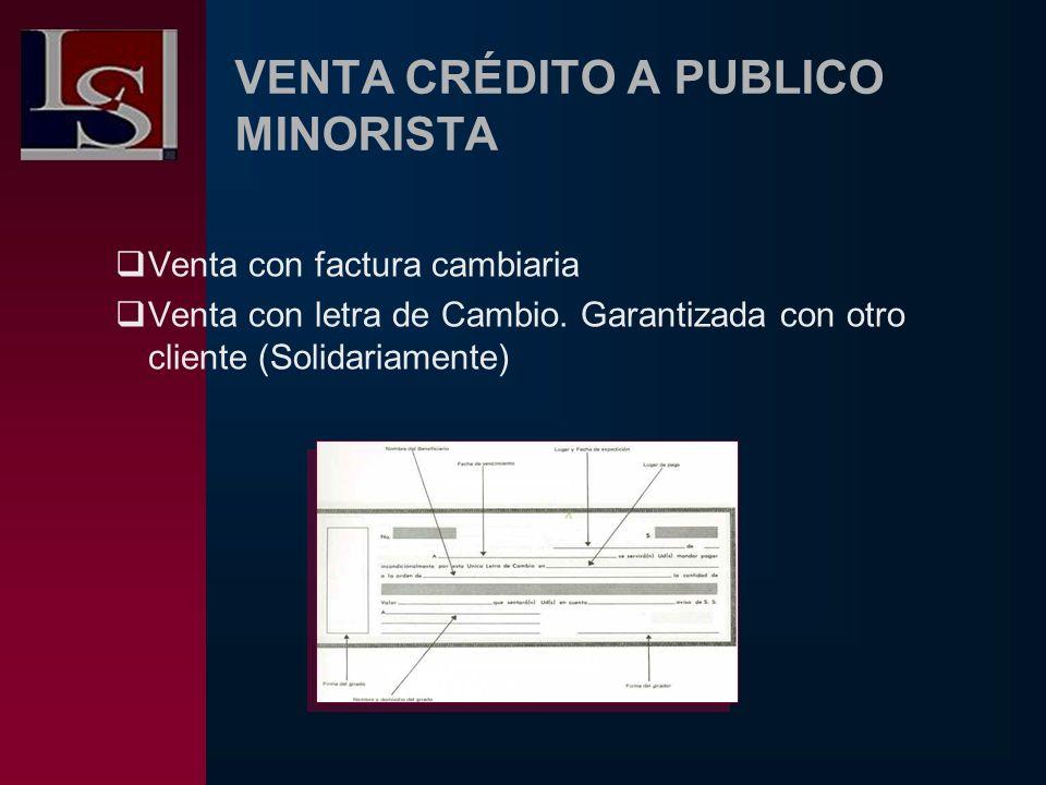 VENTA CRÉDITO A PUBLICO MINORISTA Venta con factura cambiaria Venta con letra de Cambio. Garantizada con otro cliente (Solidariamente)