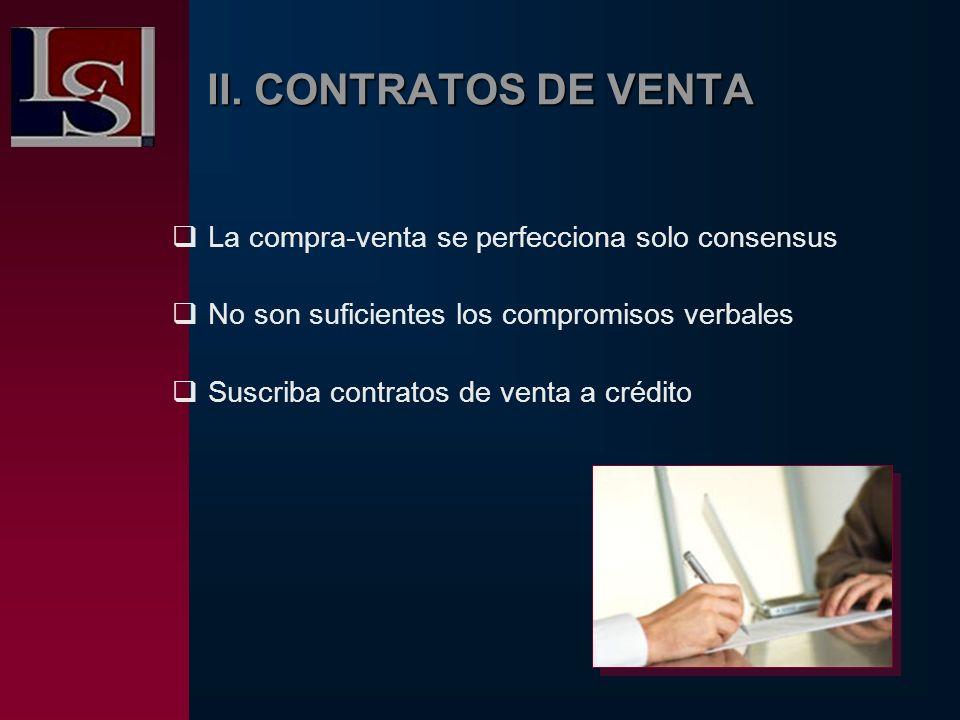 II. CONTRATOS DE VENTA La compra-venta se perfecciona solo consensus No son suficientes los compromisos verbales Suscriba contratos de venta a crédito