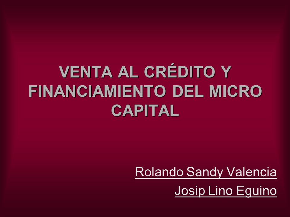 VENTA AL CRÉDITO Y FINANCIAMIENTO DEL MICRO CAPITAL Rolando Sandy Valencia Josip Lino Eguino