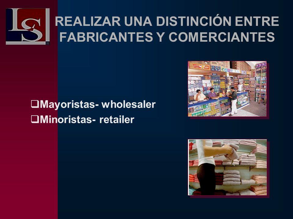 REALIZAR UNA DISTINCIÓN ENTRE FABRICANTES Y COMERCIANTES Mayoristas- wholesaler Minoristas- retailer