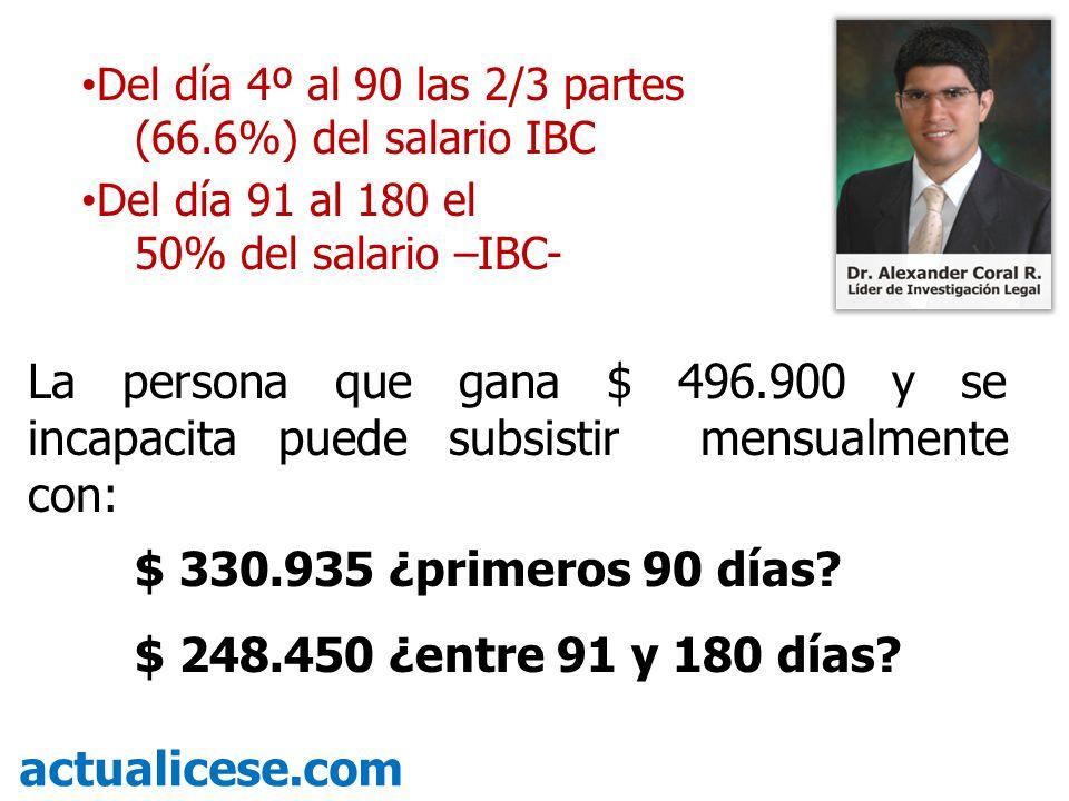 Del día 4º al 90 las 2/3 partes (66.6%) del salario IBC Del día 91 al 180 el 50% del salario –IBC- La persona que gana $ 496.900 y se incapacita puede
