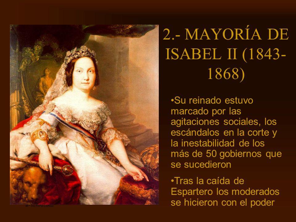 Mª Victoria Landa 2.- MAYORÍA DE ISABEL II (1843- 1868) Su reinado estuvo marcado por las agitaciones sociales, los escándalos en la corte y la inesta