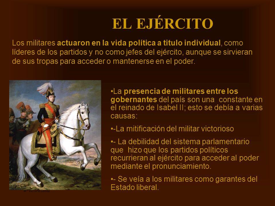 Mª Victoria Landa EL EJÉRCITO La presencia de militares entre los gobernantes del país son una constante en el reinado de Isabel II; esto se debía a v