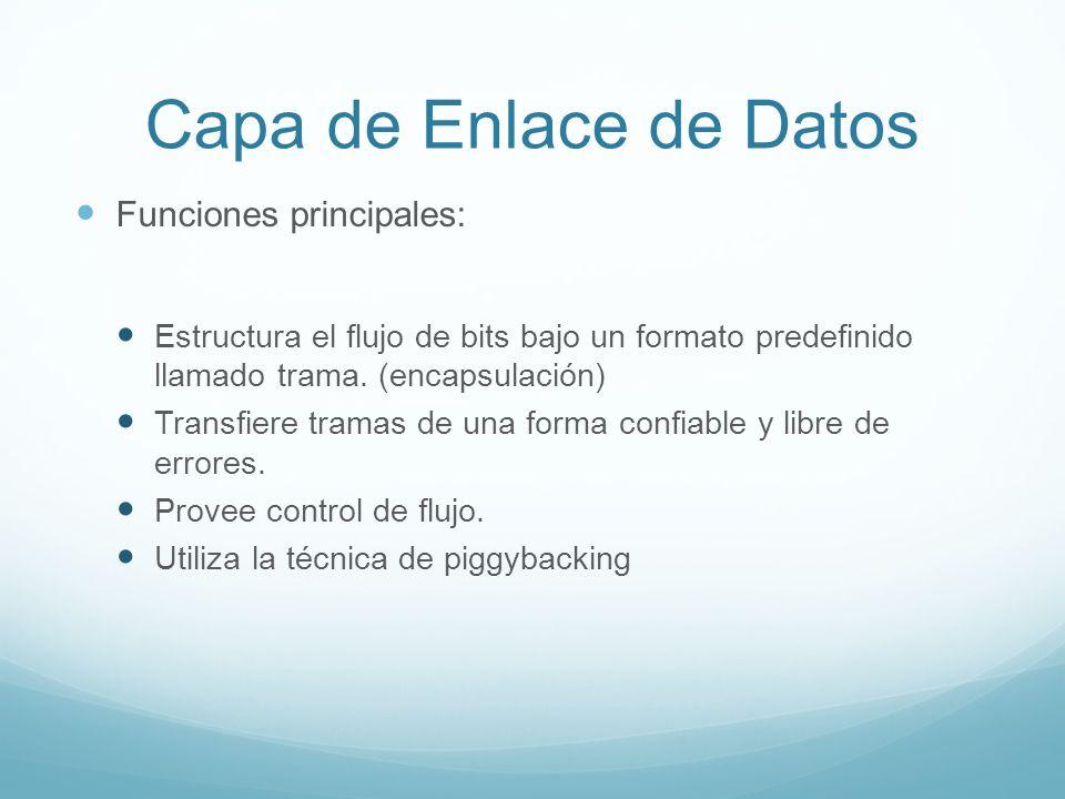 Capa de Enlace de Datos Funciones principales: Estructura el flujo de bits bajo un formato predefinido llamado trama. (encapsulación) Transfiere trama