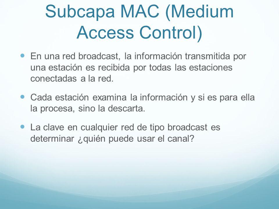 Subcapa MAC (Medium Access Control) En una red broadcast, la información transmitida por una estación es recibida por todas las estaciones conectadas