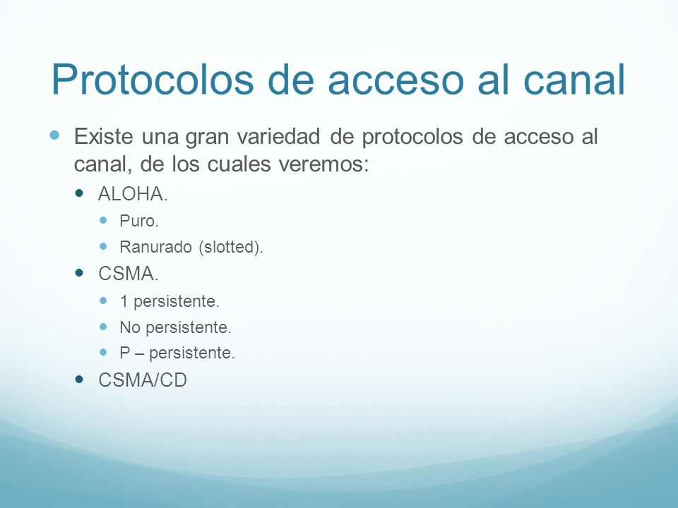 Protocolos de acceso al canal Existe una gran variedad de protocolos de acceso al canal, de los cuales veremos: ALOHA. Puro. Ranurado (slotted). CSMA.