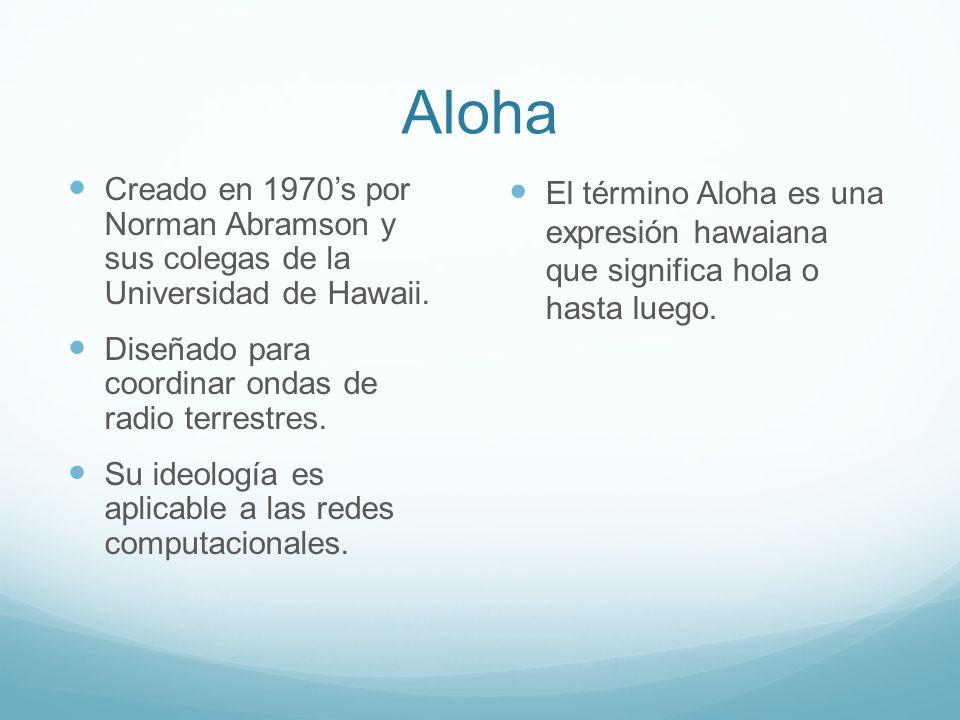 Aloha Creado en 1970s por Norman Abramson y sus colegas de la Universidad de Hawaii. Diseñado para coordinar ondas de radio terrestres. Su ideología e