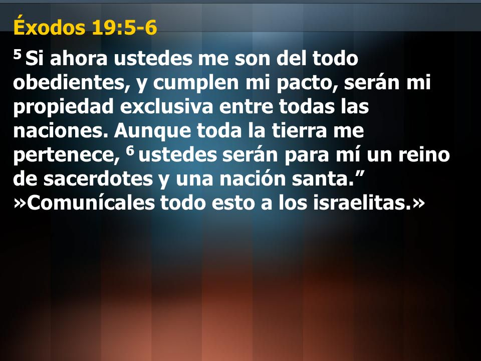 Éxodos 19:5-6 5 Si ahora ustedes me son del todo obedientes, y cumplen mi pacto, serán mi propiedad exclusiva entre todas las naciones. Aunque toda la