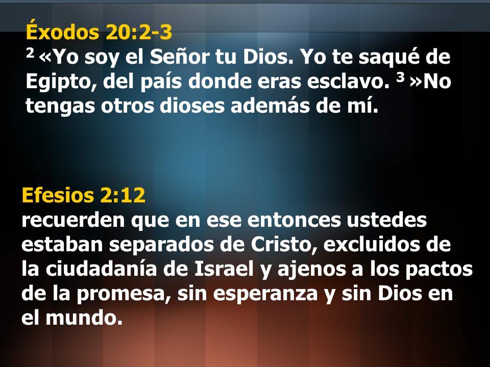 Éxodos 20:2-3 2 «Yo soy el Señor tu Dios. Yo te saqué de Egipto, del país donde eras esclavo. 3 »No tengas otros dioses además de mí. Efesios 2:12 rec