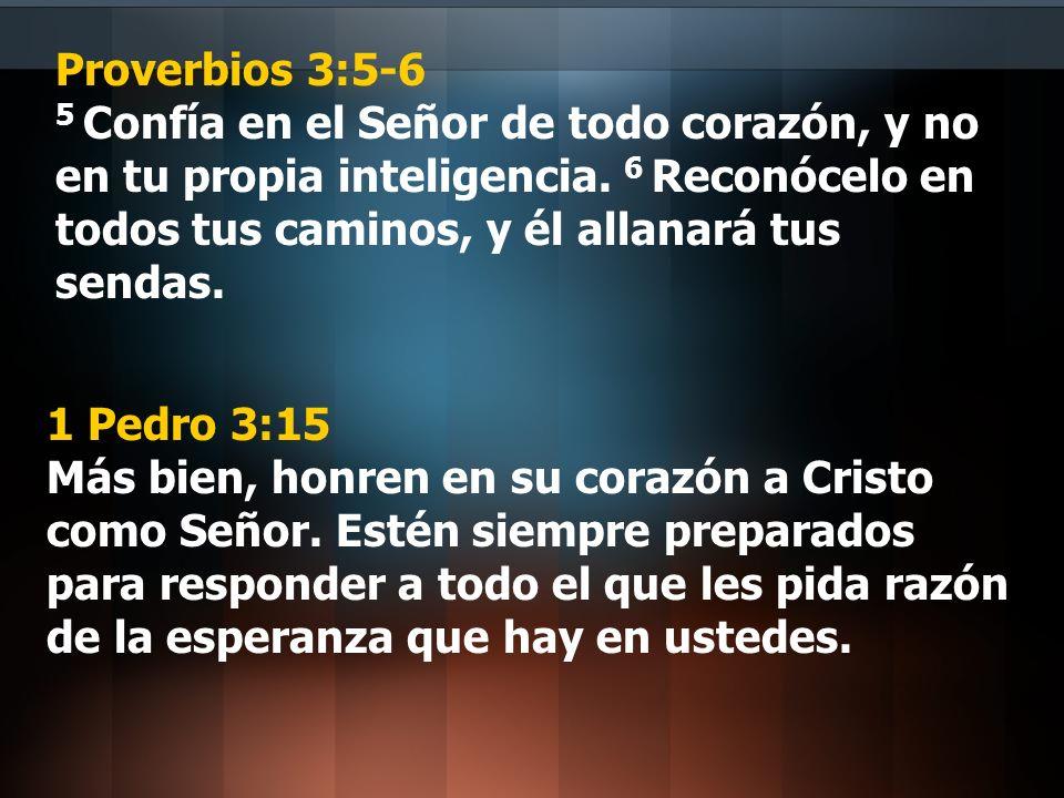 Proverbios 3:5-6 5 Confía en el Señor de todo corazón, y no en tu propia inteligencia. 6 Reconócelo en todos tus caminos, y él allanará tus sendas. 1