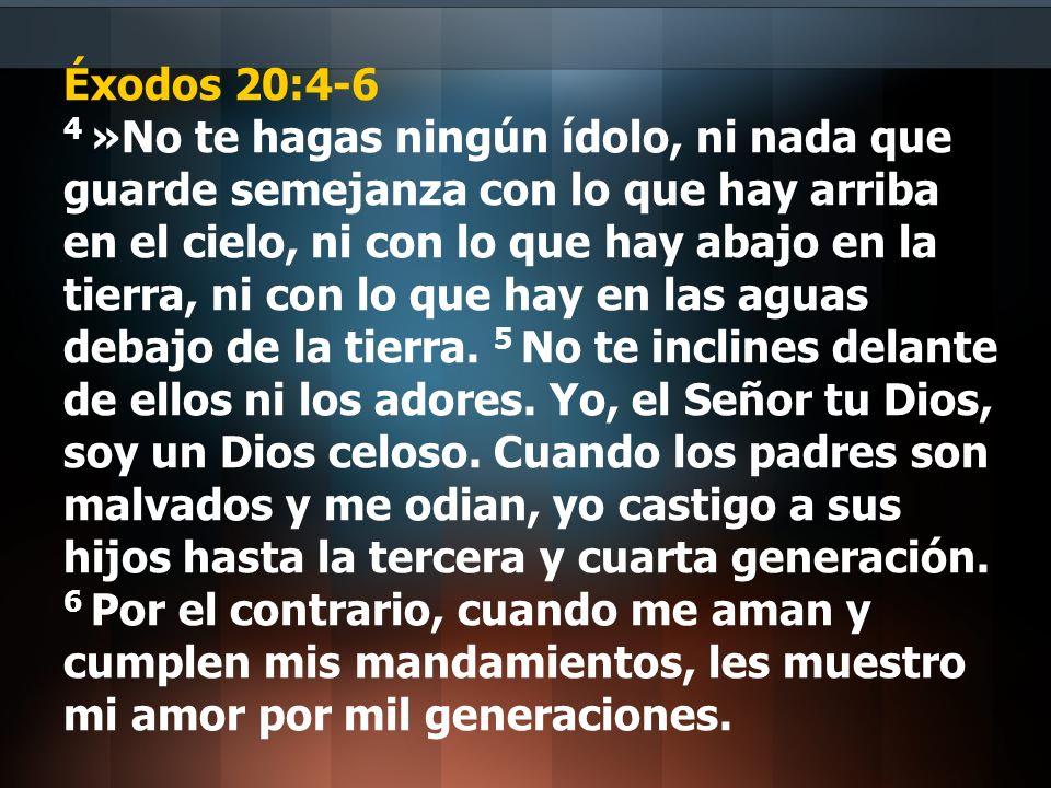 Éxodos 20:4-6 4 »No te hagas ningún ídolo, ni nada que guarde semejanza con lo que hay arriba en el cielo, ni con lo que hay abajo en la tierra, ni co