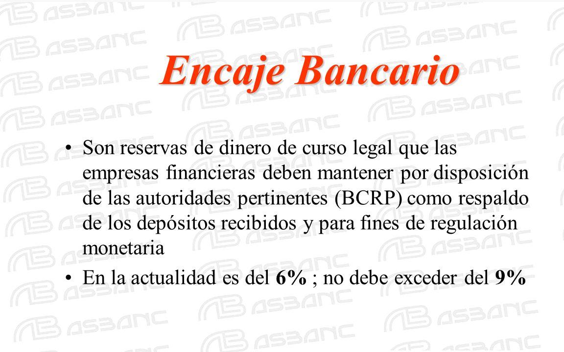 Encaje Bancario Son reservas de dinero de curso legal que las empresas financieras deben mantener por disposición de las autoridades pertinentes (BCRP