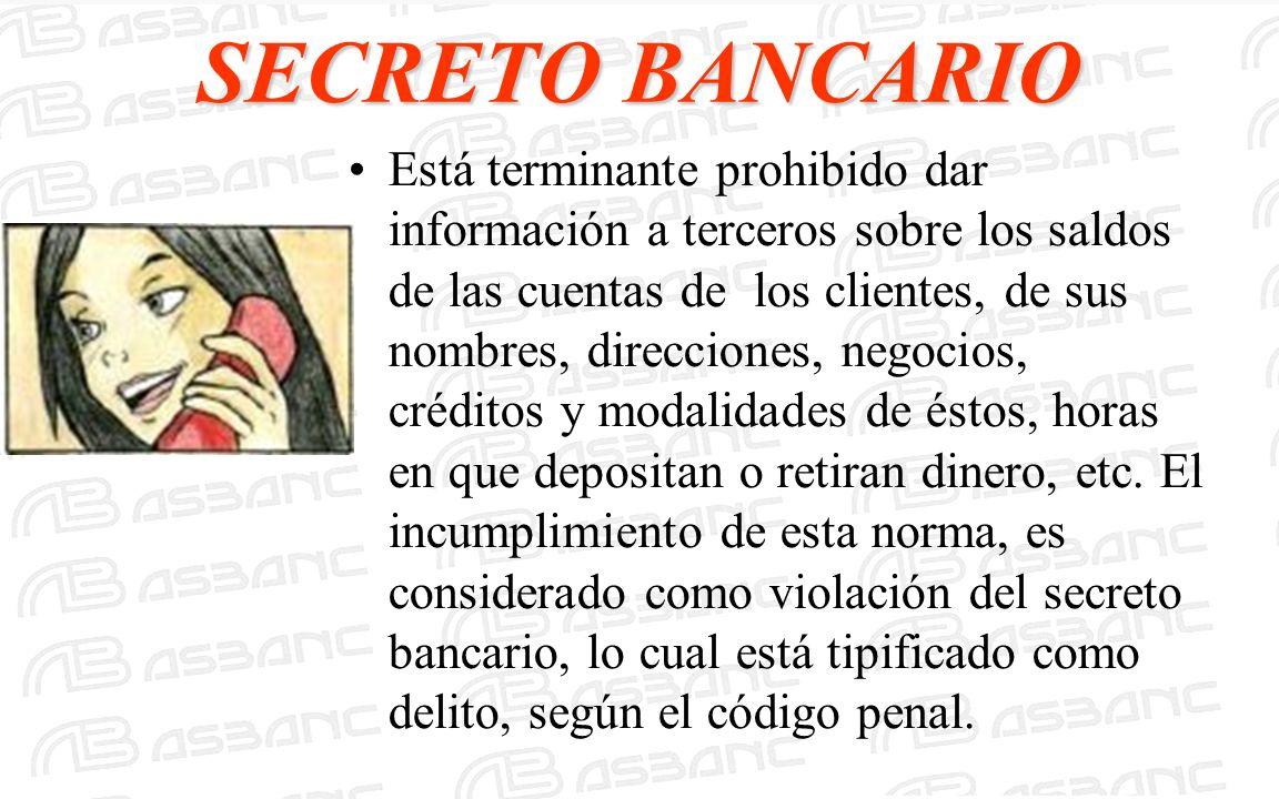 SECRETO BANCARIO Está terminante prohibido dar información a terceros sobre los saldos de las cuentas de los clientes, de sus nombres, direcciones, ne