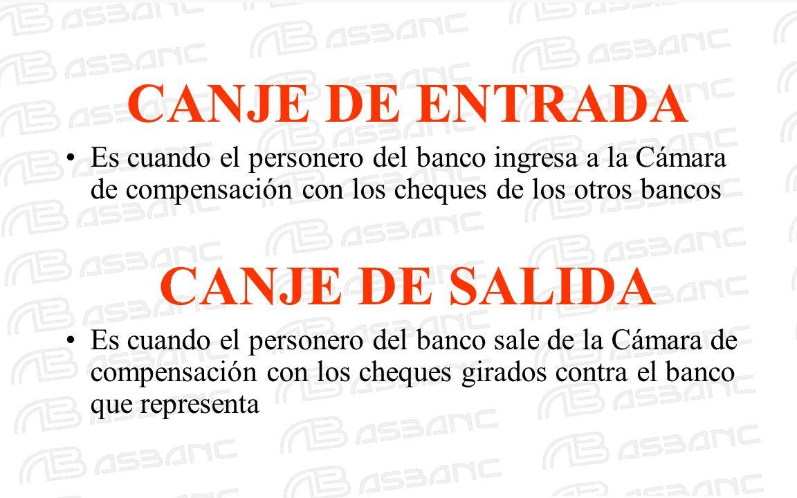CANJE DE ENTRADA Es cuando el personero del banco ingresa a la Cámara de compensación con los cheques de los otros bancos CANJE DE SALIDA Es cuando el