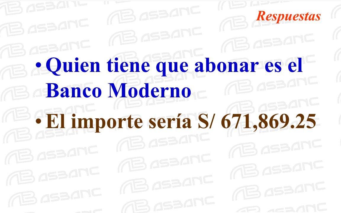 Respuestas Quien tiene que abonar es el Banco Moderno El importe sería S/ 671,869.25