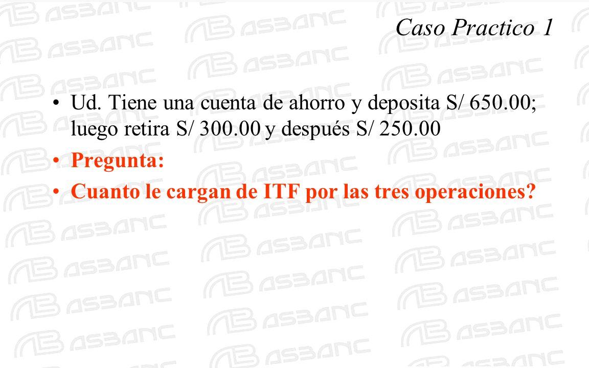 Caso Practico 1 Ud. Tiene una cuenta de ahorro y deposita S/ 650.00; luego retira S/ 300.00 y después S/ 250.00 Pregunta: Cuanto le cargan de ITF por