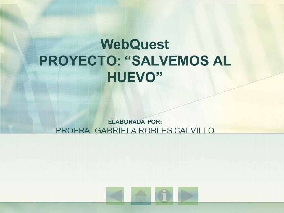 WebQuest PROYECTO: SALVEMOS AL HUEVO ELABORADA POR: PROFRA. GABRIELA ROBLES CALVILLO