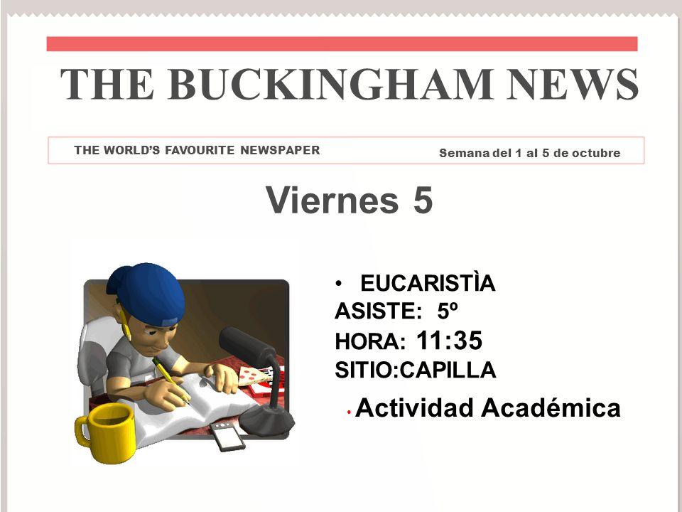 Viernes 5 Actividad Académica THE BUCKINGHAM NEWS THE WORLDS FAVOURITE NEWSPAPER Semana del 1 al 5 de octubre EUCARISTÌA ASISTE: 5º HORA: 11:35 SITIO: