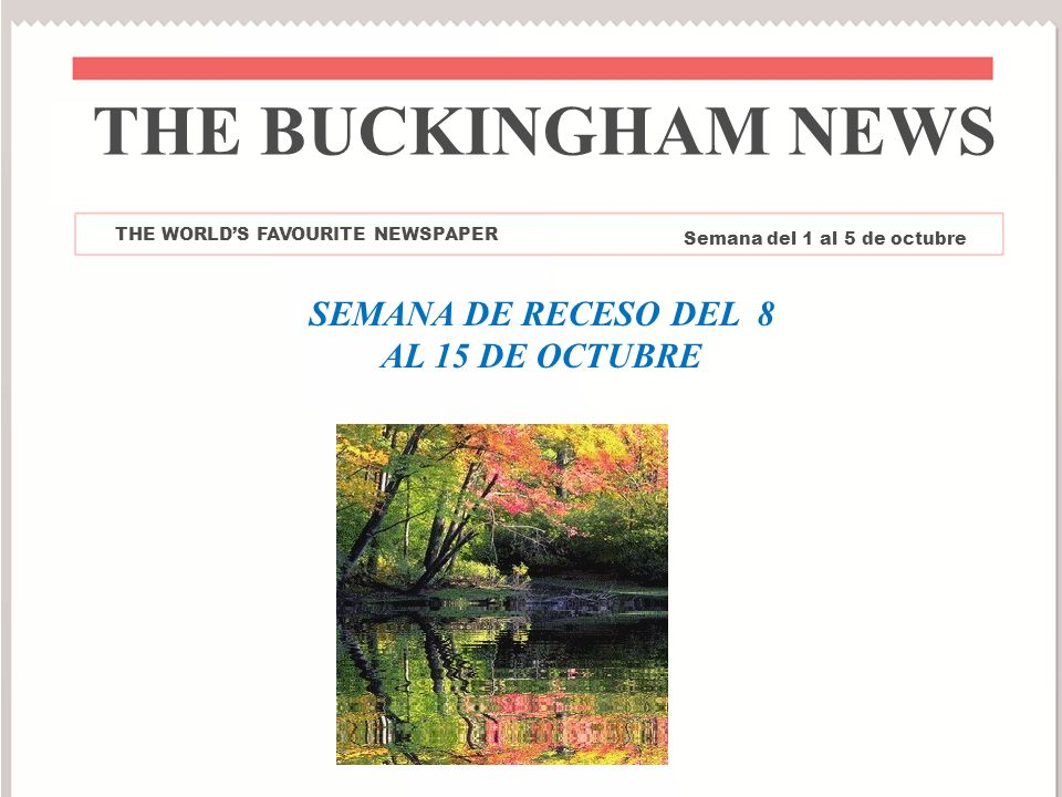 THE BUCKINGHAM NEWS THE WORLDS FAVOURITE NEWSPAPER Semana del 1 al 5 de octubre SEMANA DE RECESO DEL 8 AL 15 DE OCTUBRE