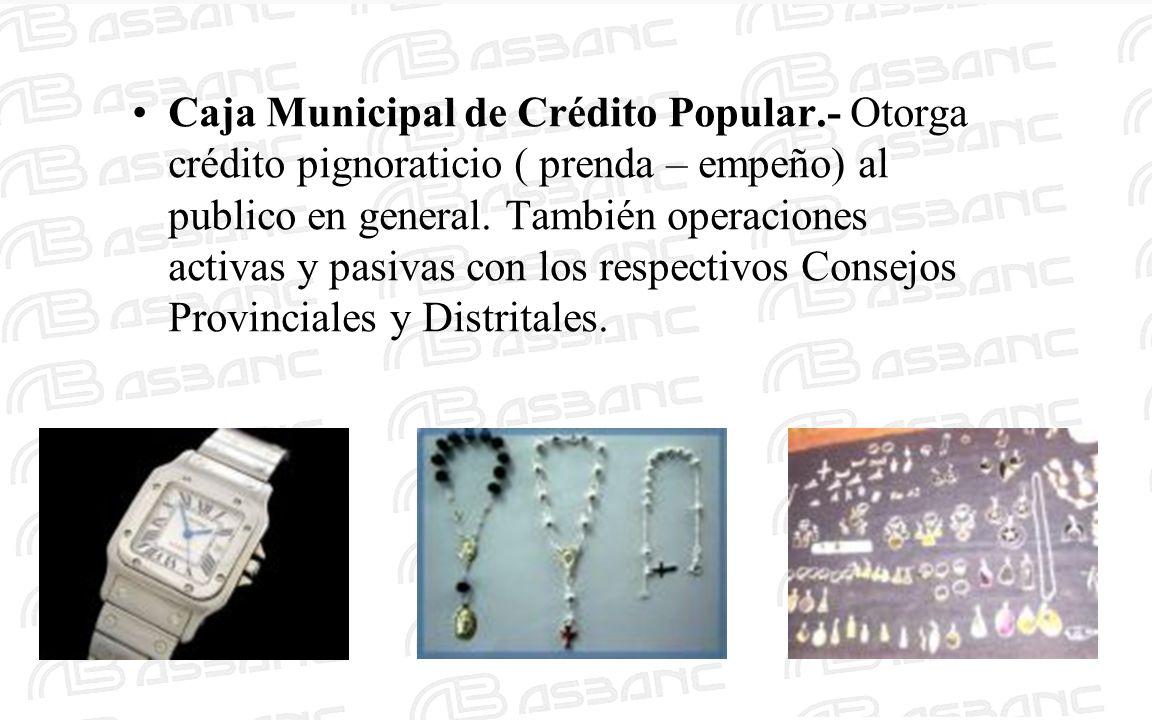 Caja Municipal de Crédito Popular.- Otorga crédito pignoraticio ( prenda – empeño) al publico en general.