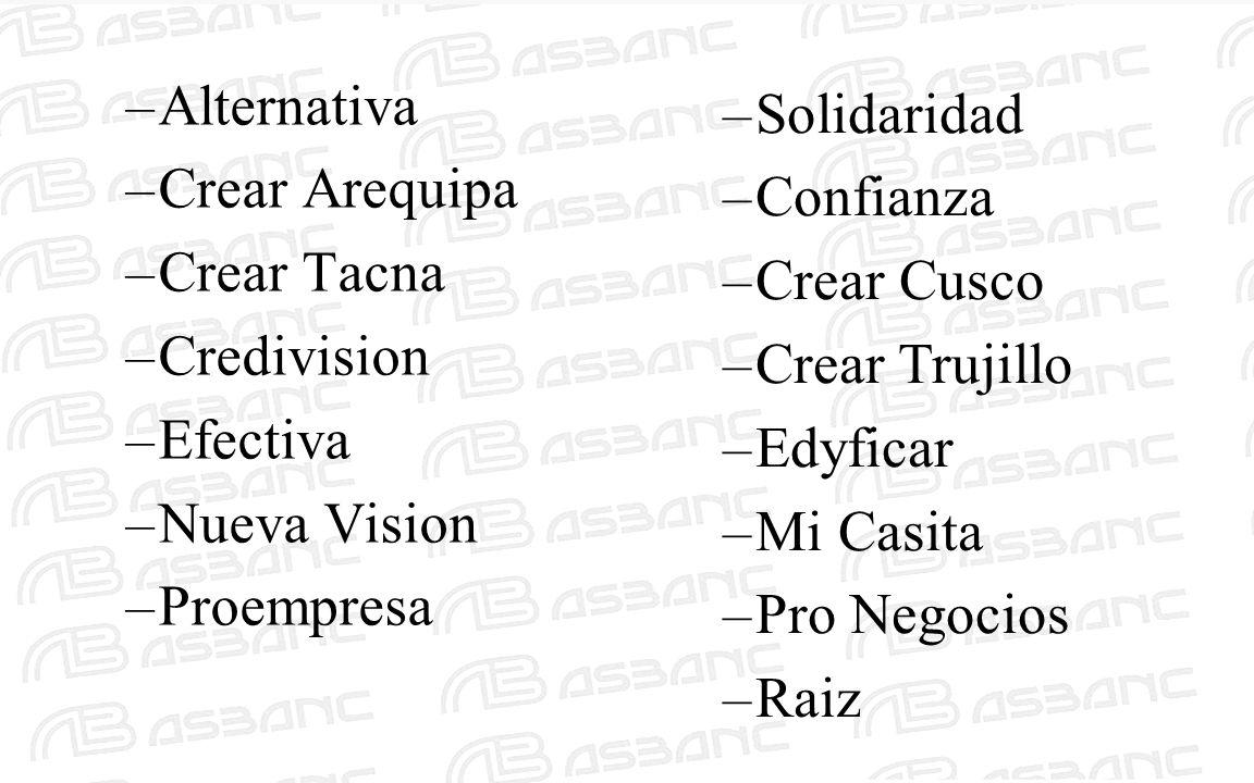 –Alternativa –Crear Arequipa –Crear Tacna –Credivision –Efectiva –Nueva Vision –Proempresa –Solidaridad –Confianza –Crear Cusco –Crear Trujillo –Edyfi