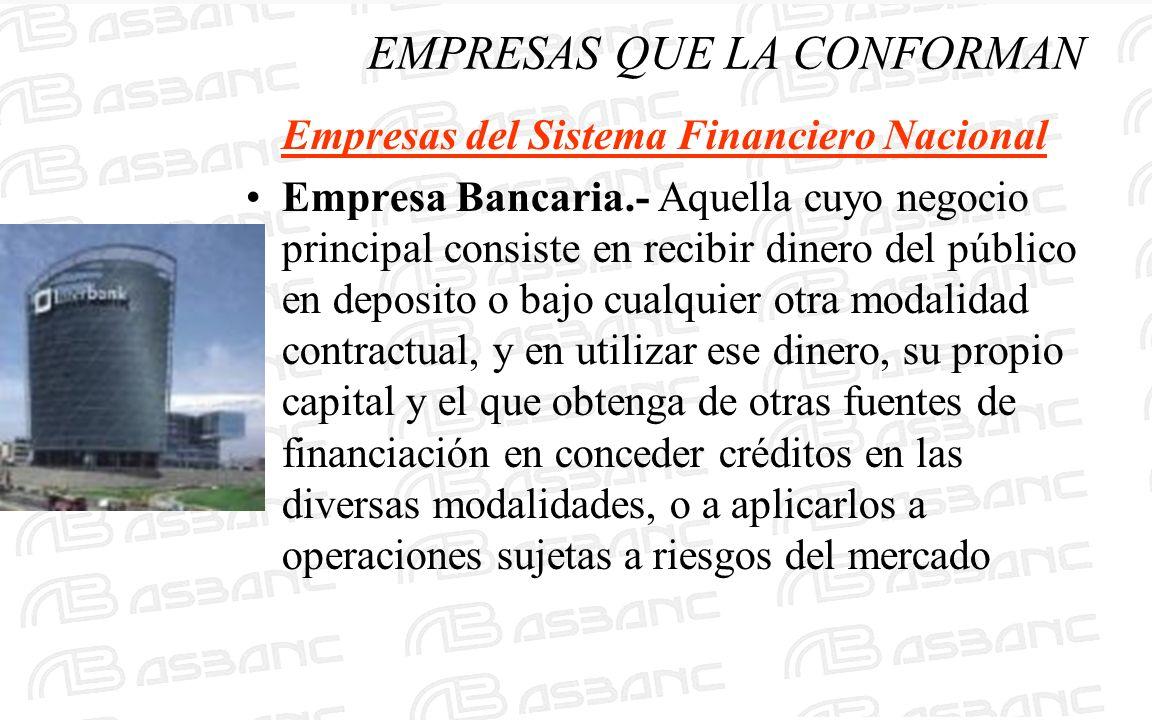 EMPRESAS QUE LA CONFORMAN Empresas del Sistema Financiero Nacional Empresa Bancaria.- Aquella cuyo negocio principal consiste en recibir dinero del pú
