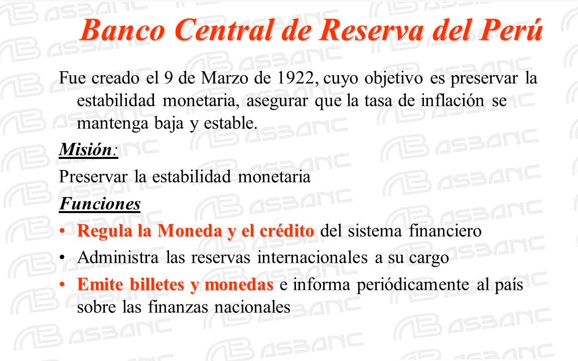 Banco Central de Reserva del Perú Fue creado el 9 de Marzo de 1922, cuyo objetivo es preservar la estabilidad monetaria, asegurar que la tasa de infla