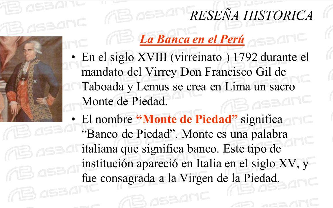 RESEÑA HISTORICA La Banca en el Perú En el siglo XVIII (virreinato ) 1792 durante el mandato del Virrey Don Francisco Gil de Taboada y Lemus se crea en Lima un sacro Monte de Piedad.