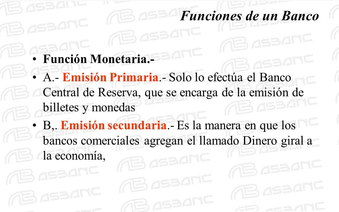 Funciones de un Banco Función Monetaria.- A.- Emisión Primaria.- Solo lo efectúa el Banco Central de Reserva, que se encarga de la emisión de billetes y monedas B,.
