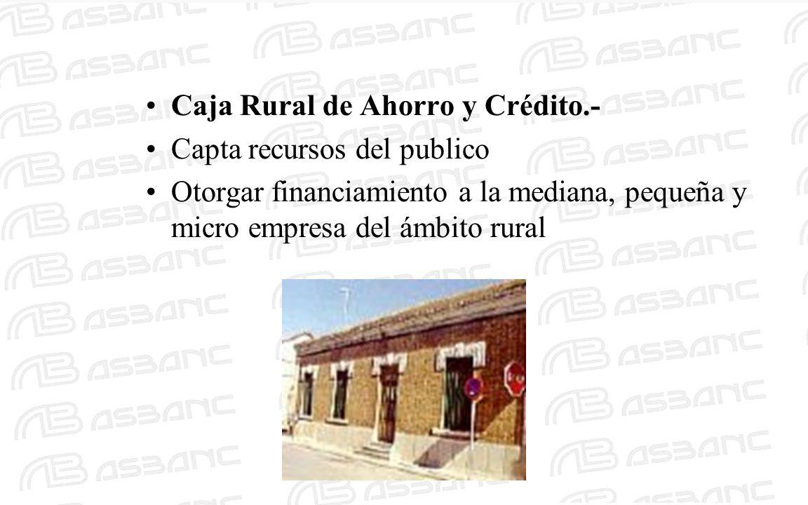 Caja Rural de Ahorro y Crédito.- Capta recursos del publico Otorgar financiamiento a la mediana, pequeña y micro empresa del ámbito rural