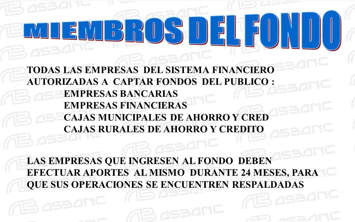 TODAS LAS EMPRESAS DEL SISTEMA FINANCIERO AUTORIZADAS A CAPTAR FONDOS DEL PUBLICO : EMPRESAS BANCARIAS EMPRESAS FINANCIERAS CAJAS MUNICIPALES DE AHORRO Y CRED CAJAS RURALES DE AHORRO Y CREDITO LAS EMPRESAS QUE INGRESEN AL FONDO DEBEN EFECTUAR APORTES AL MISMO DURANTE 24 MESES, PARA QUE SUS OPERACIONES SE ENCUENTREN RESPALDADAS