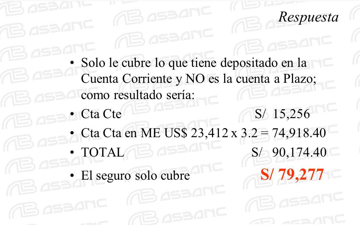 Respuesta Solo le cubre lo que tiene depositado en la Cuenta Corriente y NO es la cuenta a Plazo; como resultado sería: Cta Cte S/ 15,256 Cta Cta en ME US$ 23,412 x 3.2 = 74,918.40 TOTAL S/ 90,174.40 El seguro solo cubre S/ 79,277