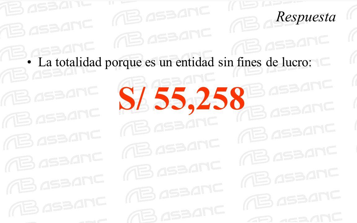 Respuesta La totalidad porque es un entidad sin fines de lucro: S/ 55,258